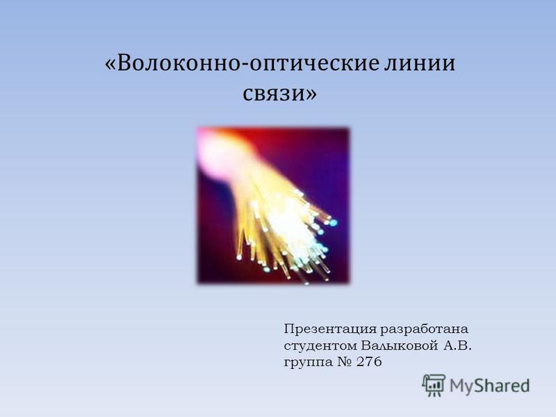 Презентация разработана студентом Валыковой А.В. группа 276 «Волоконно-оптические линии связи»