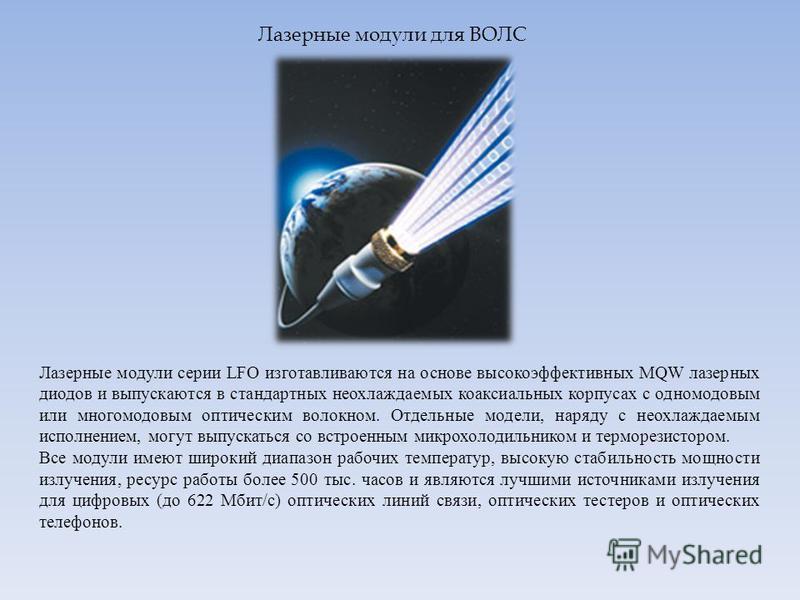 Лазерные модули для ВОЛС Лазерные модули серии LFO изготавливаются на основе высокоэффективных MQW лазерных диодов и выпускаются в стандартных неохлаждаемых коаксиальных корпусах с одномодовым или многомодовым оптическим волокном. Отдельные модели, н