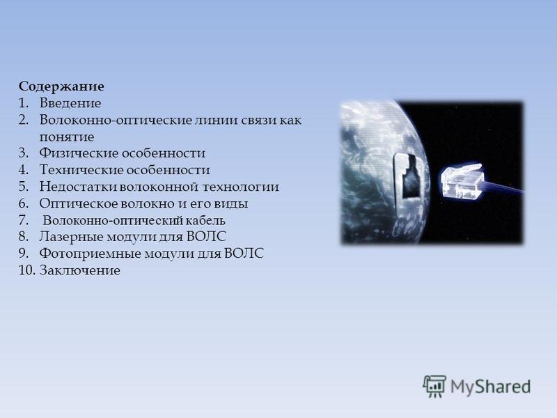Содержание 1. Введение 2.Волоконно-оптические линии связи как понятие 3. Физические особенности 4. Технические особенности 5. Недостатки волоконной технологии 6. Оптическое волокно и его виды 7. Волоконно-оптический кабель 8. Лазерные модули для ВОЛС