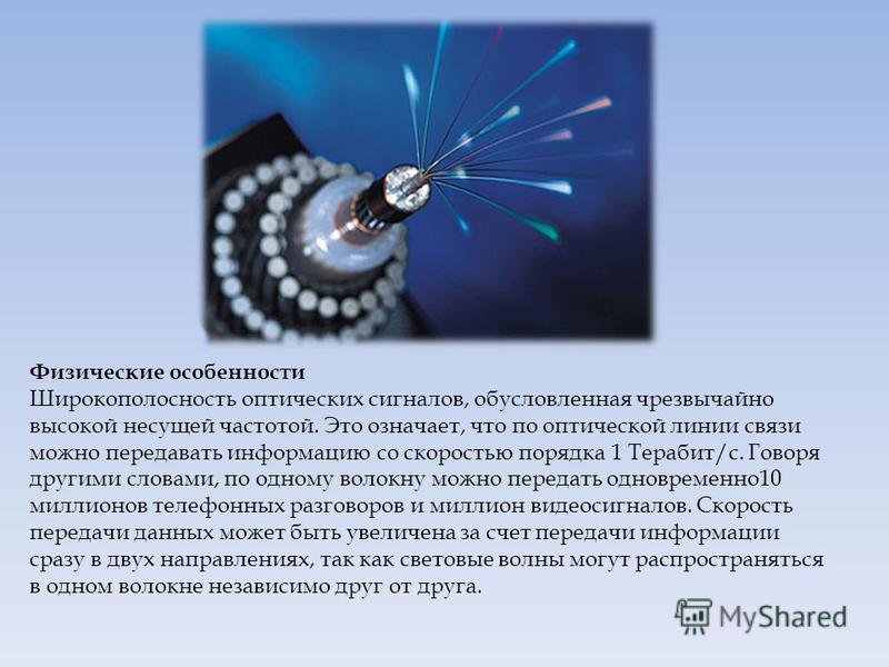 Физические особенности Широкополосность оптических сигналов, обусловленная чрезвычайно высокой несущей частотой. Это означает, что по оптической линии связи можно передавать информацию со скоростью порядка 1 Терабит/с. Говоря другими словами, по одно