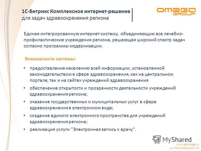 www.gkomega.ru ул. Тележная д.13, к.2 1С-Битрикс Комплексное интернет-решение для задач здравоохранения региона Единая интегрированную интернет-систему, объединяющую все лечебно- профилактические учреждения региона, решающая широкий спектр задач согл