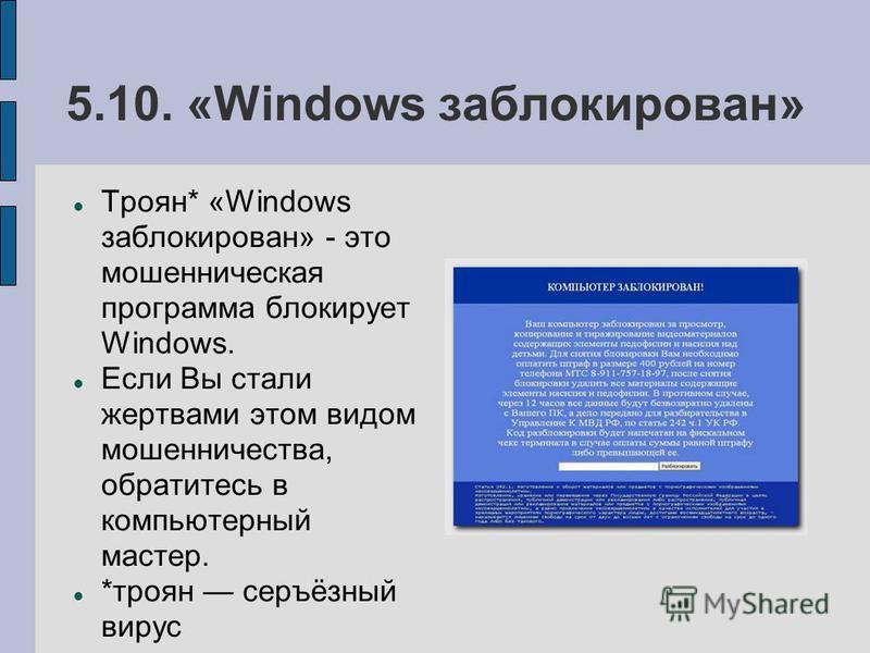 5.10. «Windows заблокирован» Троян* «Windows заблокирован» - это мошенническая программа блокирует Windows. Если Вы стали жертвами этом видом мошенничества, обратитесь в компьютерный мастер. *троян серъёзный вирус