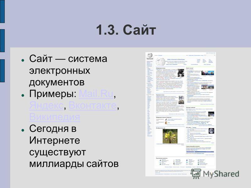 1.3. Сайт Сайт система электронных документов Примеры: Mail.Ru, Яндекс, Вконтакте, ВикипедияMail.Ru Яндекс Вконтакте Википедия Сегодня в Интернете существуют миллиарды сайтов