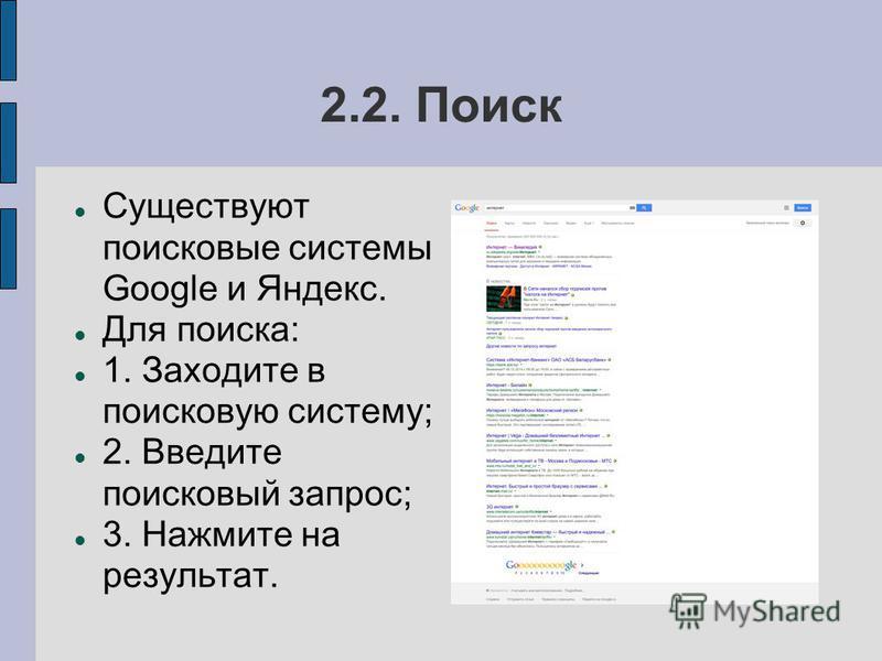 2.2. Поиск Существуют поисковые системы Google и Яндекс. Для поиска: 1. Заходите в поисковую систему; 2. Введите поисковый запрос; 3. Нажмите на результат.