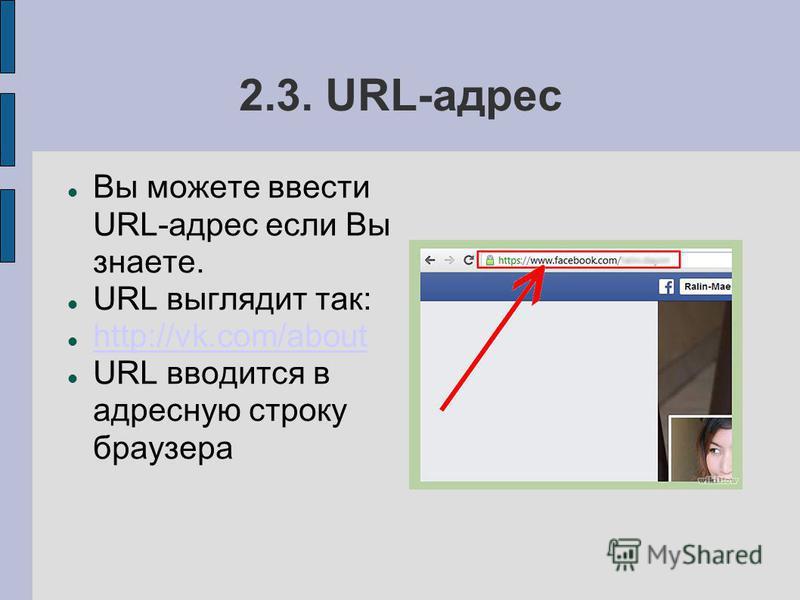 2.3. URL-адрес Вы можете ввести URL-адрес если Вы знаете. URL выглядит так: http://vk.com/about URL вводится в адресную строку браузера