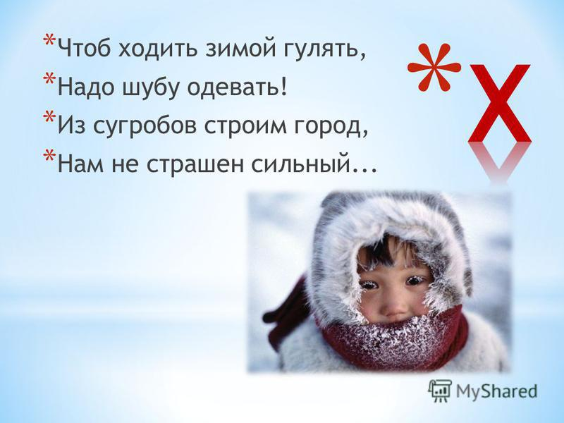 * Чтоб ходить зимой гулять, * Надо шубу одевать! * Из сугробов строим город, * Нам не страшен сильный...