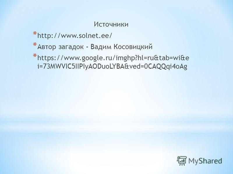Источники * http://www.solnet.ee/ * Автор загадок - Вадим Косовицкий * https://www.google.ru/imghp?hl=ru&tab=wi&e i=73MWVIC5IIPIyAODuoLYBA&ved=0CAQQqi4oAg