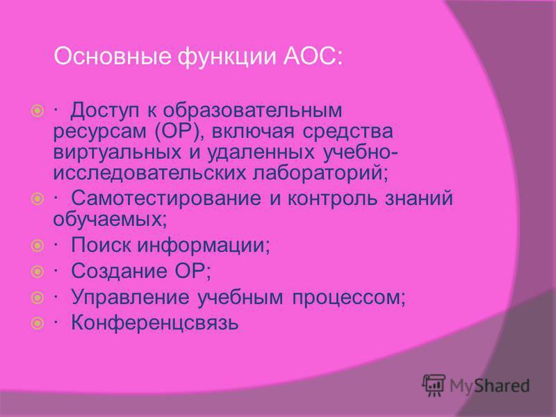 Основные функции АОС: · Доступ к образовательным ресурсам (ОР), включая средства виртуальных и удаленных учебно- исследовательских лабораторий; · Самотестирование и контроль знаний обучаемых; · Поиск информации; · Создание ОР; · Управление учебным пр