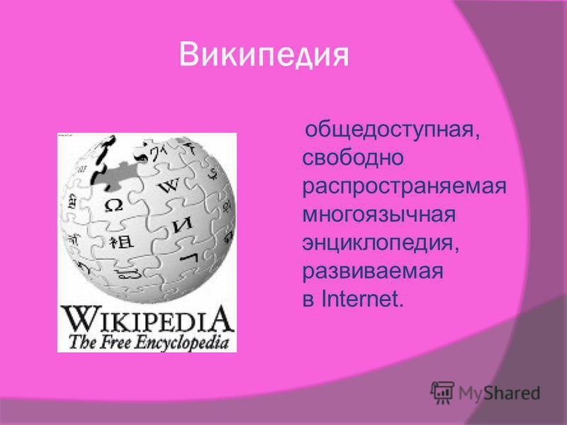 Википедия общедоступная, свободно распространяемая многоязычная энциклопедия, развиваемая в Internet.