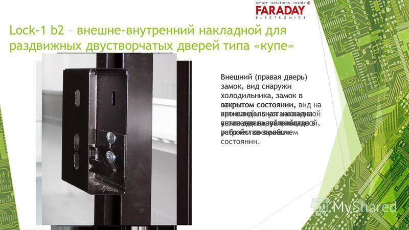 Lock-1 b2 – внешне-внутренний накладной для раздвижных двустворчатых дверей типа «купе» Внешний (правая дверь) замок, вид снаружи холодильника, замок в открытом состоянии, антивандальная накладка снята для визуализации устройства замка. Внешний (прав