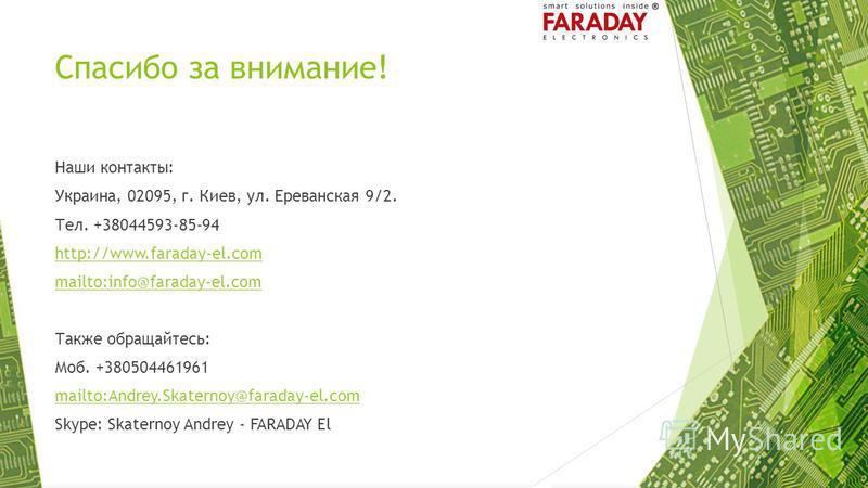 Спасибо за внимание! Наши контакты: Украина, 02095, г. Киев, ул. Ереванская 9/2. Тел. +38044593-85-94 http://www.faraday-el.com mailto:info@faraday-el.com Также обращайтесь: Моб. +380504461961 mailto:Andrey.Skaternoy@faraday-el.com Skype: Skaternoy A