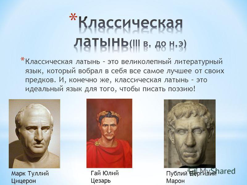 * Классическая латынь – это великолепный литературный язык, который вобрал в себя все самое лучшее от своих предков. И, конечно же, классическая латынь – это идеальный язык для того, чтобы писать поэзию! Марк Туллий Цицерон Гай Юлий Цезарь Публий Вер