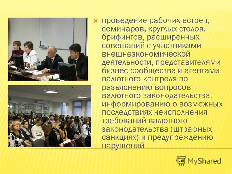 проведение рабочих встреч, семинаров, круглых столов, брифингов, расширенных совещаний с участниками внешнеэкономической деятельности, представителями бизнес-сообщества и агентами валютного контроля по разъяснению вопросов валютного законодательства,