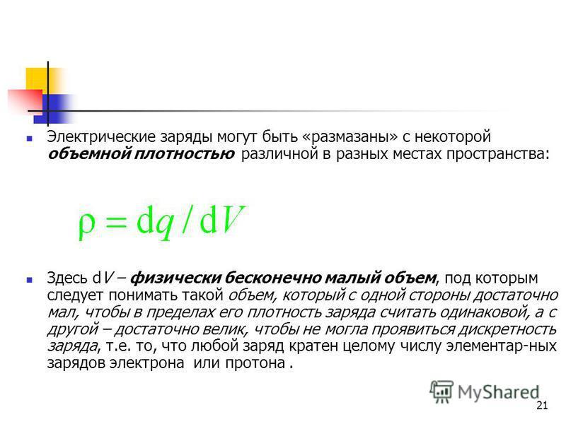 21 Электрические заряды могут быть «размазаны» с некоторой объемной плотностью различной в разных местах пространства: Здесь dV – физически бесконечно малый объем, под которым следует понимать такой объем, который с одной стороны достаточно мал, чтоб