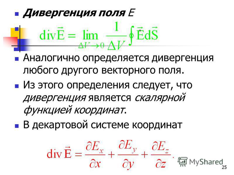 25 Дивергенция поля Е. Аналогично определяется дивергенция любого другого векторного поля. Из этого определения следует, что дивергенция является скалярной функцией координат. В декартовой системе координат