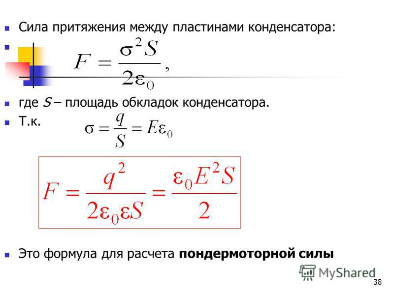 38 Сила притяжения между пластинами конденсатора: где S – площадь обкладок конденсатора. Т.к. Это формула для расчета пондеромоторной силы