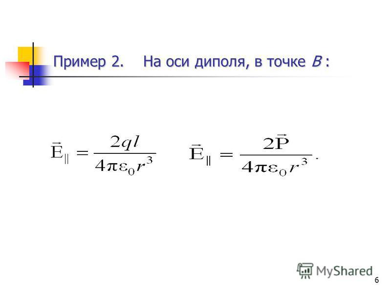 6 Пример 2. На оси диполя, в точке В :