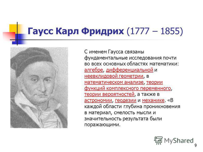 9 Гаусс Карл Фридрих (1777 – 1855) С именем Гаусса связаны фундаментальные исследования почти во всех основных областях математики: алгебре, дифференциальной и неевклидовой геометрии, в математическом анализе, теории функций комплексного переменного,