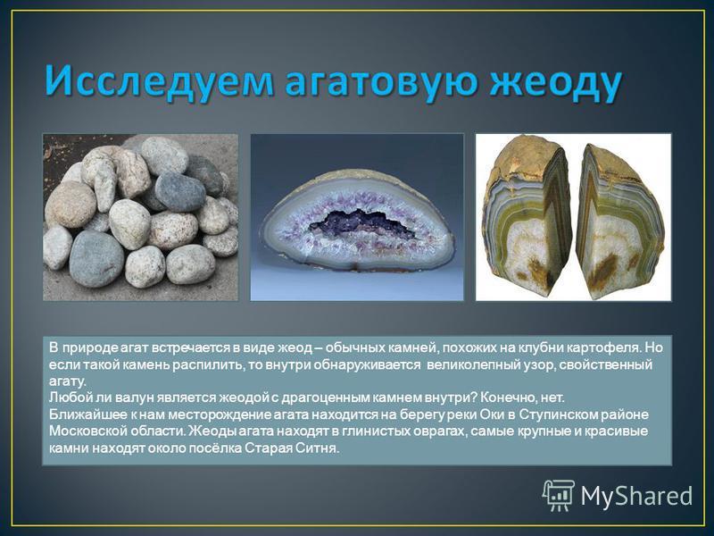 В природе агат встречается в виде жеод – обычных камней, похожих на клубни картофеля. Но если такой камень распилить, то внутри обнаруживается великолепный узор, свойственный агату. Любой ли валун является жеодой с драгоценным камнем внутри? Конечно,