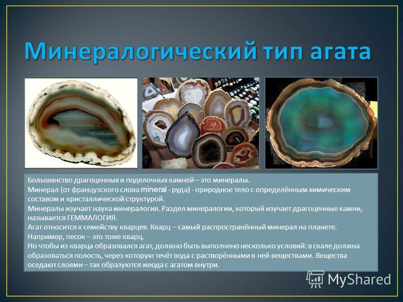 Большинство драгоценных и поделочных камней – это минералы. Минерал ( от французского слова mineral - руда ) - природное тело с определённым химическим составом и кристаллической структурой. Минералы изучает наука минералогия. Раздел минералогии, кот