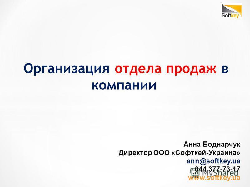Организация отдела продаж в компании Анна Боднарчук Директор ООО «Софткей-Украина» ann@softkey.ua 044 377-73-17 www.softkey.ua