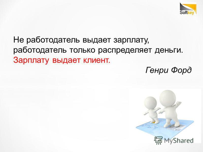 Не работодатель выдает зарплату, работодатель только распределяет деньги. Зарплату выдает клиент. Генри Форд