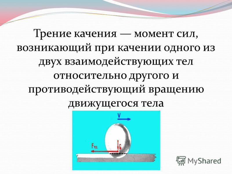 Трении качения момент сил, возникающий при качении одного из двух взаимодействующих тел относительно другого и противодействующий вращению движущегося тела