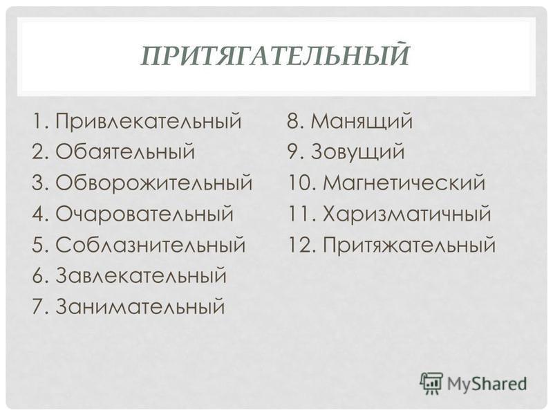 ПРИТЯГАТЕЛЬНЫЙ 1. Привлекательный 2. Обаятельный 3. Обворожительный 4. Очаровательный 5. Соблазнительный 6. Завлекательный 7. Занимательный 8. Манящий 9. Зовущий 10. Магнетический 11. Харизматичный 12. Притяжательный