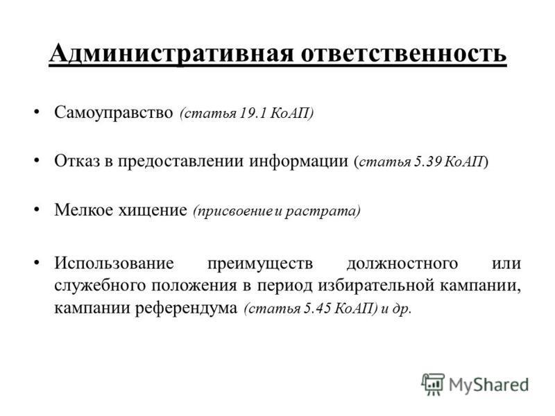 Административная ответственность Самоуправство (статья 19.1 КоАП) Отказ в предоставлении информации (статья 5.39 КоАП) Мелкое хищение (присвоение и растрата) Использование преимуществ должностного или служебного положения в период избирательной кампа
