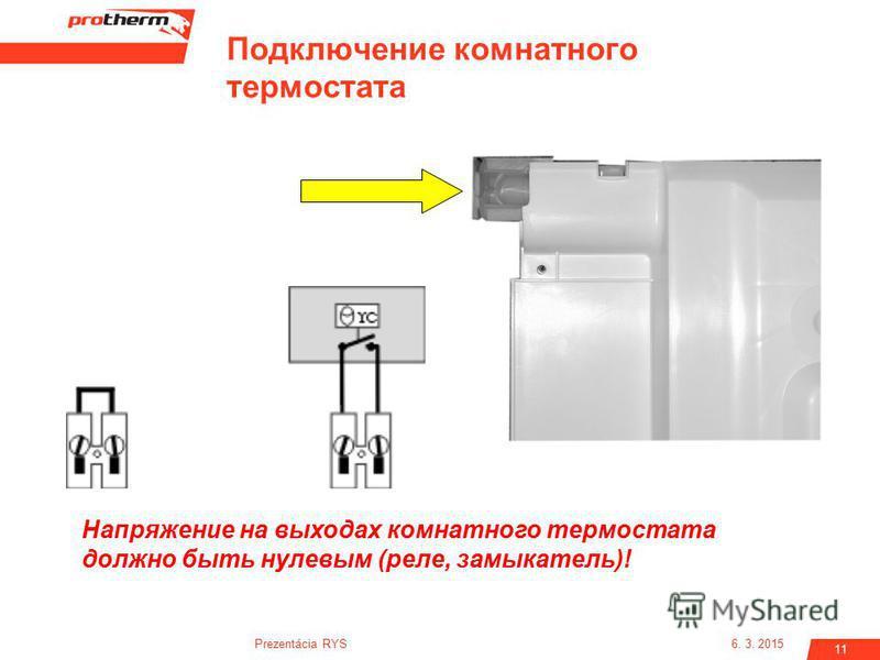 6. 3. 2015Prezentácia RYS 11 Подключение комнатного термостата Напряжение на выходах комнатного термостата должно быть нулевым (реле, замыкатель)!