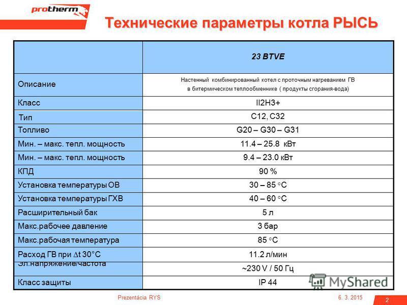 6. 3. 2015Prezentácia RYS 2 Настенный комбинированный котел с проточным нагреванием ГВ в биотермическом теплооообменнике ( продукты сгорания-вода) Описание 40 – 60 °CУстановка температуры ГХВ ~230 V / 50 Гц Эл.напряжение/частота IP 44Класс защиты 3 б