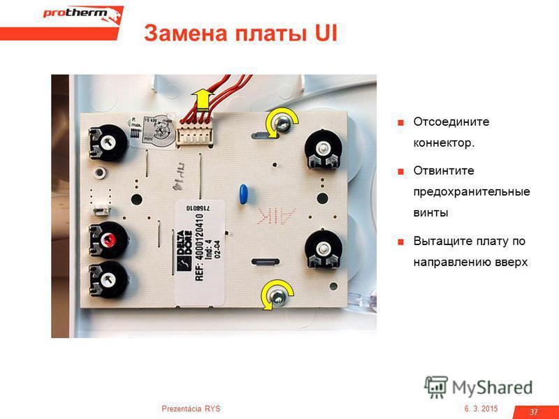 6. 3. 2015Prezentácia RYS 37 Отсоедините коннектор. Отвинтите предохранительные винты Вытащите плату по направлению вверх Замена платы UI