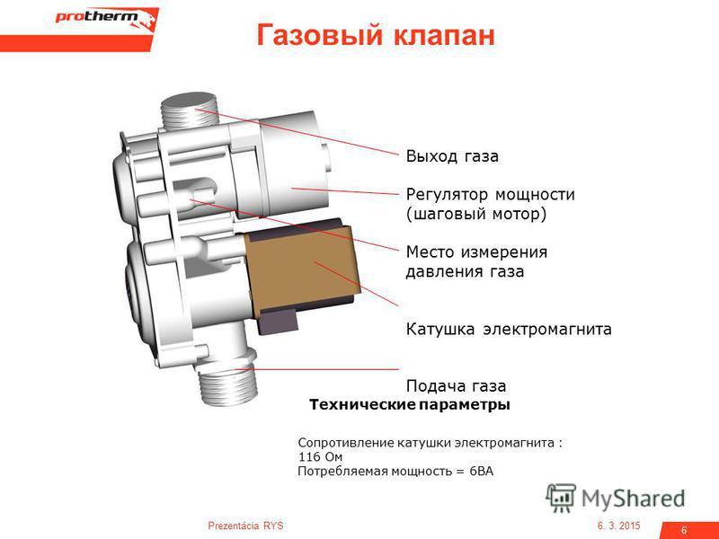 6. 3. 2015Prezentácia RYS 6 Газовый клапан Сопротивление катушки электромагнита : 116 Ом Потребляемая мощность = 6ВA Технические параметры Выход газа Регулятор мощности (шаговый мотор) Место измерения давления газа Катушка электромагнита Подача газа