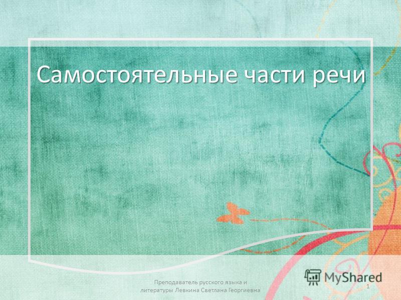 Самостоятельные части речи 1 Преподаватель русского языка и литературы Левкина Светлана Георгиевна