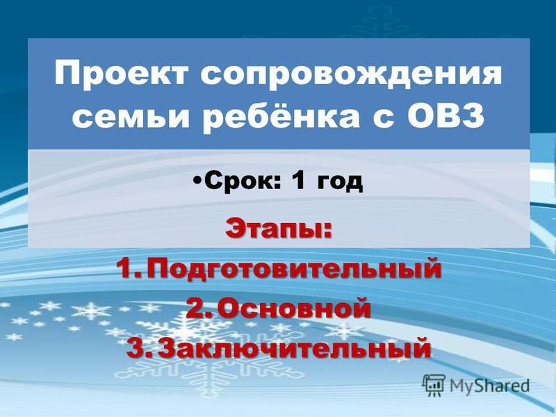 Проект сопровождения семьи ребёнка с ОВЗ Срок: 1 год Этапы: 1. Подготовительный 2. Основной 3.Заключительный