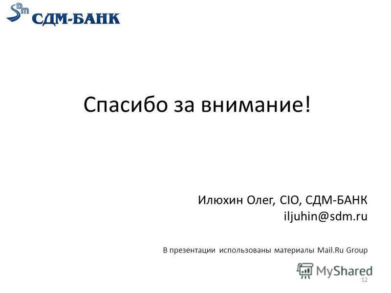 Спасибо за внимание! Илюхин Олег, CIO, СДМ-БАНК iljuhin@sdm.ru В презентации использованы материалы Mail.Ru Group 12