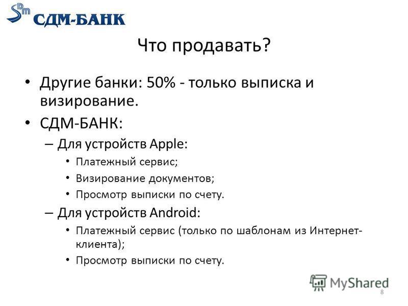 Что продавать? Другие банки: 50% - только выписка и визирование. СДМ-БАНК: – Для устройств Apple: Платежный сервис; Визирование документов; Просмотр выписки по счету. – Для устройств Android: Платежный сервис (только по шаблонам из Интернет- клиента)