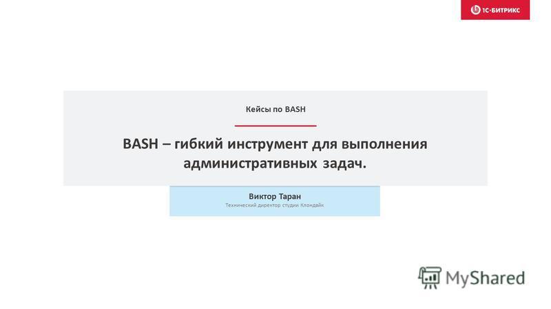 BASH – гибкий инструмент для выполнения административных задач. Виктор Таран Технический директор студии Клондайк Кейсы по BASH