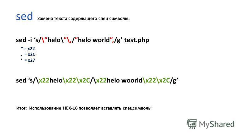 sed sed -i s/\helo\\,/helo world,/g test.php sed s/\x22helo\x22\x2C/\x22helo woorld\x22\x2C/g Итог: Использование HEX-16 позволяет вставлять спецсимволы = x22, = x2C = x27 Замена текста содержащего спец символы.