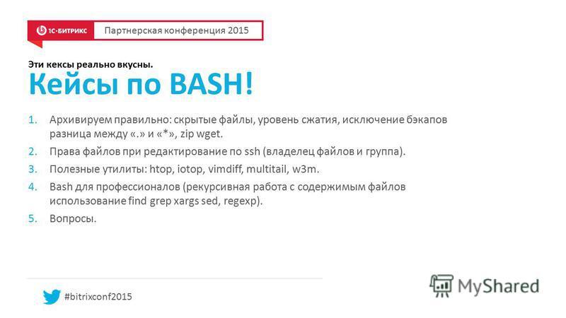 #bitrixconf2015 Эти кексы реально вкусны. Кейсы по BASH! Партнерская конференция 2015 1. Архивируем правильно: скрытые файлы, уровень сжатия, исключение бэкапов разница между «.» и «*», zip wget. 2. Права файлов при редактирование по ssh (владелец фа