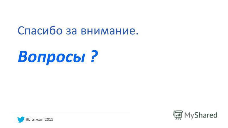 Спасибо за внимание. Вопросы ? #bitrixconf2015