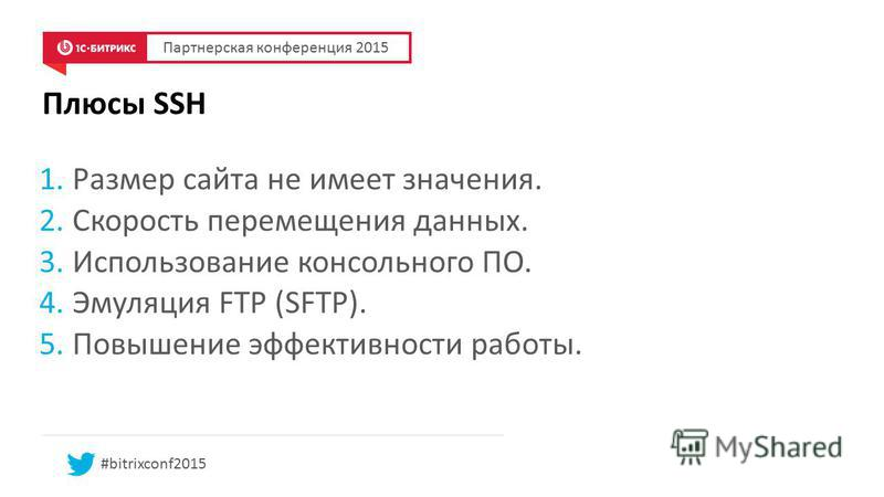 1. Размер сайта не имеет значения. 2. Скорость перемещения данных. 3. Использование консольного ПО. 4. Эмуляция FTP (SFTP). 5. Повышение эффективности работы. #bitrixconf2015 Плюсы SSH Партнерская конференция 2015