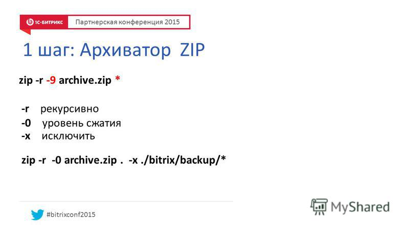 1 шаг: Архиватор ZIP zip -r -9 archive.zip * -r рекурсивно -0 уровень сжатия -x исключить zip -r -0 archive.zip. -x./bitrix/backup/* #bitrixconf2015 Партнерская конференция 2015
