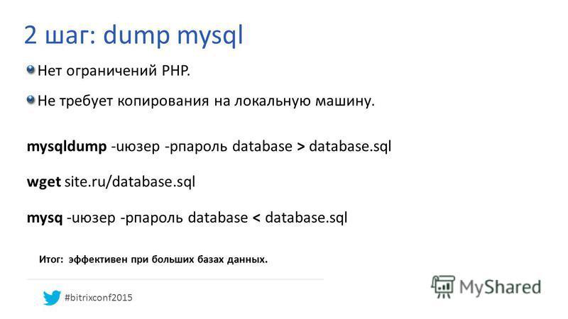 2 шаг: dump mysql Итог: эффективен при больших базах данных. Нет ограничений PHP. Не требует копирования на локальную машину. mysqldump -uюзер -pпароль database > database.sql wget site.ru/database.sql mysq -uюзер -pпароль database < database.sql #bi