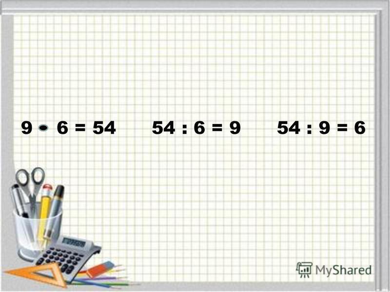 9 6 = 54 54 : 6 = 9 54 : 9 = 6