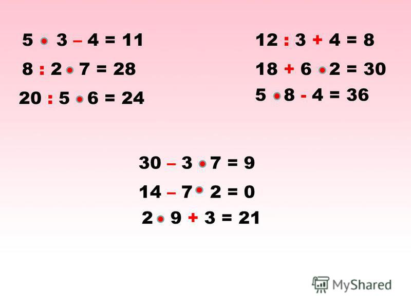 5 3 – 4 = 1112 : 3 + 4 = 8 8 : 2 7 = 2818 + 6 2 = 30 20 : 5 6 = 24 5 8 - 4 = 36 30 – 3 7 = 9 14 – 7 2 = 0 2 9 + 3 = 21
