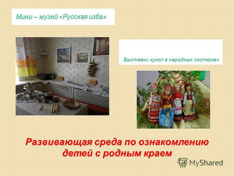 Развивающая среда по ознакомлению детей с родным краем Мини – музей «Русская изба» Выставки кукол в народных костюмах