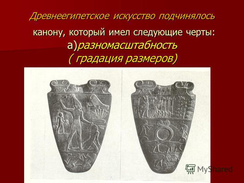 Древнеегипетское искусство подчинялось канону, который имел следующие черты: а)разно масштабность ( градация размеров)