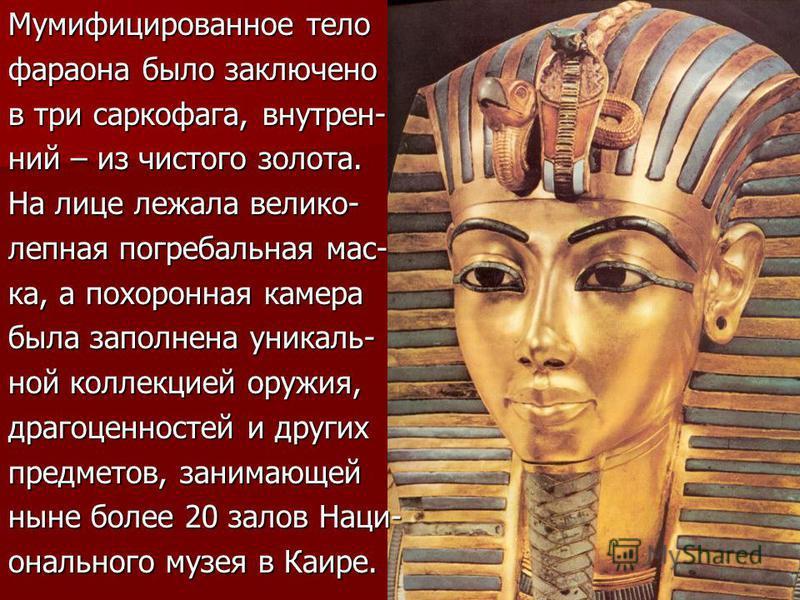 Мумифицированное тело фараона было заключено в три саркофага, внутренний – из чистого золота. На лице лежала велико- лепная погребальная мас- ка, а похоронная камера была заполнена уникальной коллекцией оружия, драгоценностей и других предметов, зани