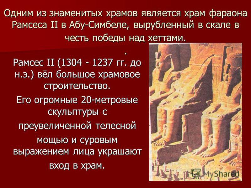 Одним из знаменитых храмов является храм фараона Рамсеса II в Абу-Симбеле, вырубленный в скале в честь победы над хеттами.. Рамсес II (1304 - 1237 гг. до н.э.) вёл большое храмовое строительство. Рамсес II (1304 - 1237 гг. до н.э.) вёл большое храмов